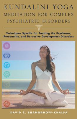 Kundalini Yoga Meditation for Complex Psychiatric Disorders: Techniques Specific for Treating the Psychoses, Personality, and Pervasive Developmental Disorders
