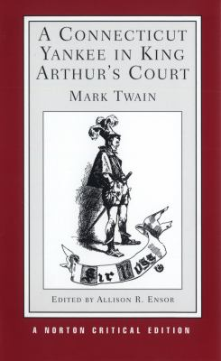 Connecticut Yankee in King Arthur's Court An Authoritative Text, Backgrounds and Sources, Composition and Publication, Criticism