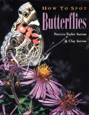 How to Spot Butterflies Patricia Taylor Sutton and Clay Sutton ; Photography by Patricia Taylor Sutton and Clay Sutton