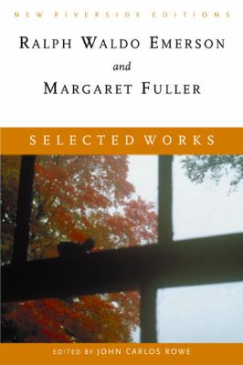 Selected Works Ralph Waldo Emerson and Margaret Fuller Essays, Poems, and Dispatches With Introduction