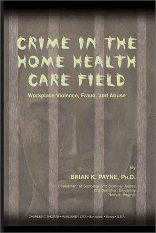Crime in the Home Health Care Field: Workplace Violence, Fraud, and Abuse
