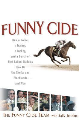 Funny Cide How a horse, a trainer, a jockey, and a bunch of high school buddies took on the sheiks and blue bloods ... and won