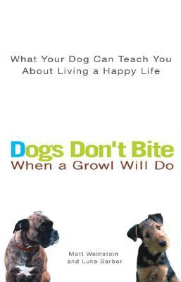 Dogs Don't Bite When a Growl Will Do What Your Dog Can Teach You About Living a Happy Life