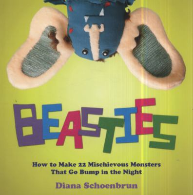 Beasties : How to Make 22 Mischievous Monsters That Go Bump in the Night