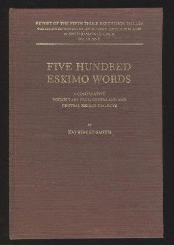 Five Hundred Eskimo Words : A Comparative Vocabulary From Greenland and Central Eskimo Dialects (Report of the Fifth Thule Expedition 1921 - 24, The Danish Expedition To Artic North America in Charge of Kund Rasmussen, PhD., Vol. III. No. 3., Volume 3)