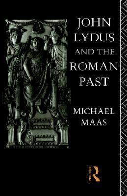 John Lydus and the Roman Past Antiquarianism and Politics in the Age of Justinian