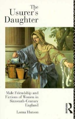 Usurer's Daughter Male Friendship and Fictions of Women in Sixteenth-Century England