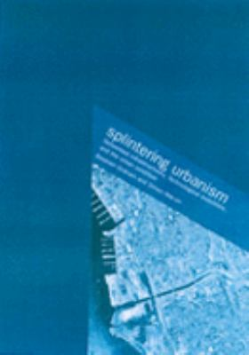 Splintering Urbanism Networked Infrastructures, Technological Mobilities and the Urban Condition