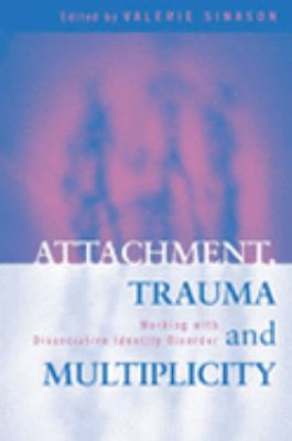 Attachment, Trauma and Multiplicity Working With Dissociative Identity Disorder