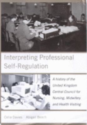 Interpreting Professional Self-Regulation A History of the United Kingdom Central Council for Nursing, Midwifery and Health Visiting