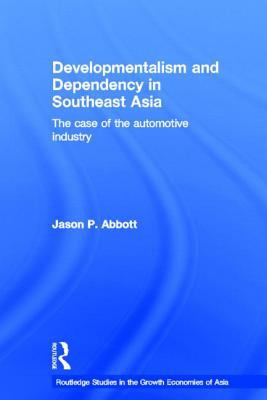 Developmentalism and Dependency in Southeast Asia The Case of the Automotive Industry