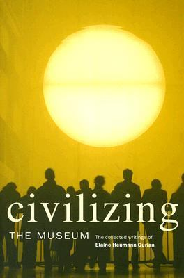 Civilizing the Museum The Collected Writings of Elaine Heumann Gurian