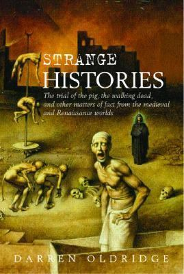 Strange Histories The Trial of the Pig, the Walking Dead, And Other Matters of Fact from the Medieval And Renaissance Worlds