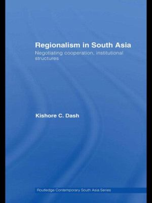 Regionalism in South Asia: Negotiating Cooperation, Institutional Structures (Routledge Contemporary South Asia Series)