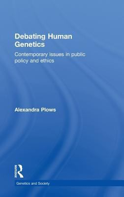 Debating Human Genetics: Contemporary issues in public policy and ethics (Genetics and Society)