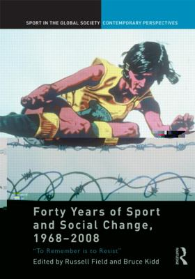 Forty Years of Sport and Social Change, 1968-2008: To Remember is to Resist (Sport in the Global Society - Contemporary Perspectives)