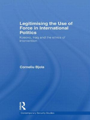 Legitimising the Use of Force in International Politics: Kosovo, Iraq and the Ethics of Intervention (Contemporary Security Studies)