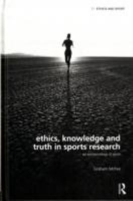 Ethics, Knowledge and Truth in Sports Research: An Epistemology of Sport (Ethics and Sport)
