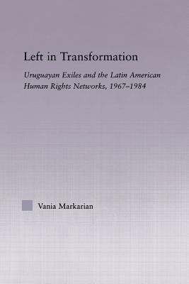 Left in Transformation : Uruguayan Exiles and the Latin American Human Rights Network, 1967 -1984