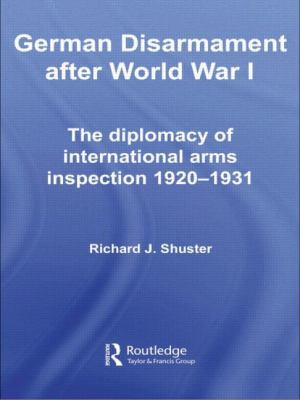 German Disarmament after World War I : The Diplomacy of International Arms Inspection 1920-1931