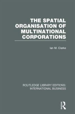 Spatial Organisation of Multinational Corporations (RLE International Business)