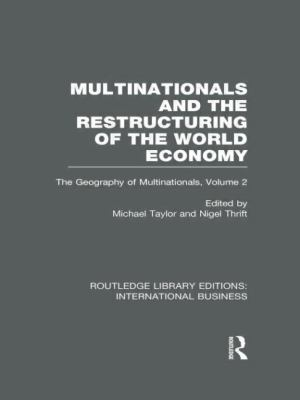 Multinationals and the Restructuring of the World Economy (RLE International Business) : The Geography of the Multinationals Volume 2