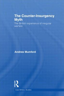 The Counter-Insurgency Myth: The British Experience of Irregular Warfare (Cass Military Studies)