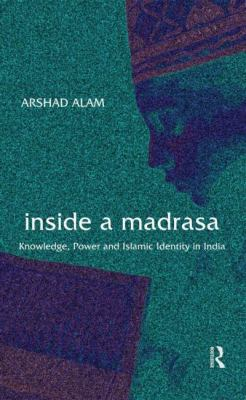 Inside a Madrasa: Knowledge, Power and Islamic Identity in India