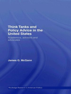 Think Tanks and Policy Advice in the Us Academics, Advisors and Advocates
