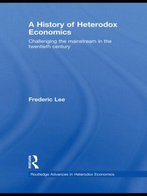 A History of Heterodox Economics: Challenging the mainstream in the twentieth century (Routledge Advances in Heterodox Economics)