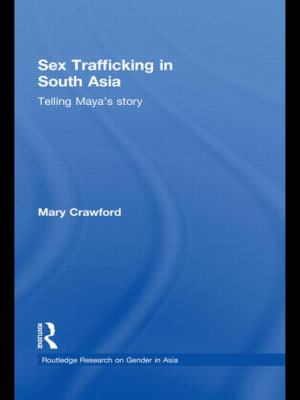 Sex Trafficking in South Asia: Telling Maya's Story (Routledge Research on Gender in Asia Series)