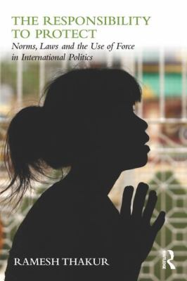 Responsibility to Protect : Norms, Laws and the Use of Force in International Politics