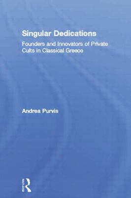 Singular Dedications : Founders and Innovators of Private Cults in Classical Greece