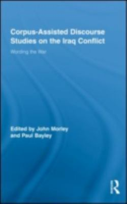 Corpus Assisted Discourse Studies on the Iraq War: Wording the War (Routledge Advances in Corpus Linguistics)