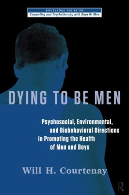 Dying to Be Men: Psychological, Social, and Behavioral Directions in Promoting Men's Health (Routledge Series on Counseling and Psychotherapy with Boys and Men)