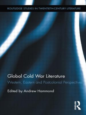 Global Cold War Literature: Western, Eastern and Postcolonial Perspectives (Routledge Studies in Twentieth-Century Literature)