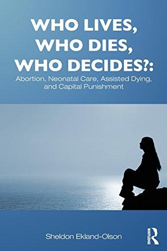 Who Lives, Who Dies, Who Decides?: Abortion, Neonatal Care, Assisted Dying, and Capital Punishment (Contemporary Sociological Perspectives)