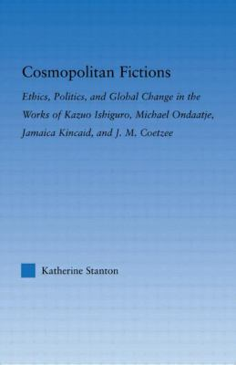 Cosmopolitan Fictions: Ethics, Politics, and Global Change in the Works of Kazuo Ishiguro, Michael Ondaatje, Jamaica Kincaid, and J. M. Coetzee (Literary Criticism and Cultural Theory)