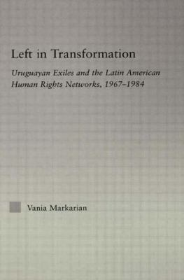 Left in Transformation Uruguayan Exiles And the Latin American Human Rights Network, 1967 -1984