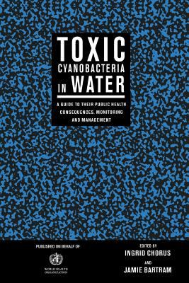 Toxic Cyanobacteria in Water A Guide to Their Public Health Consequences, Monitoring and Management