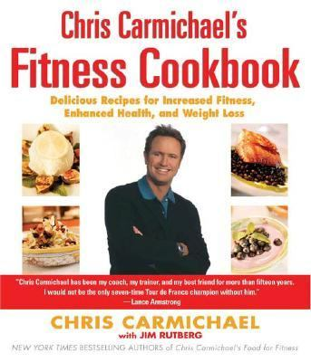 Chris Carmichael's Fitness Cookbook Delicious Recipes for Increased Fitness, Enhanced Health, And Weight Loss