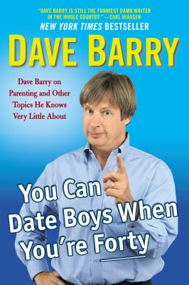 You Can Date Boys When You're Forty : Dave Barry on Parenting and Other Topics He Knows Very Little About
