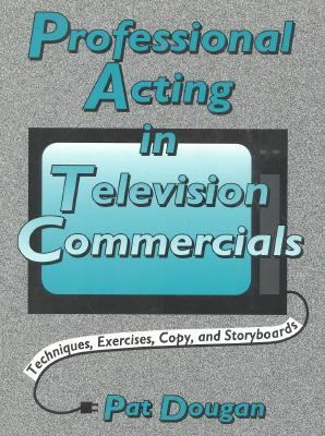 Professional Acting in Television Commercials Techniques, Exercises, Copy, and Storyboards