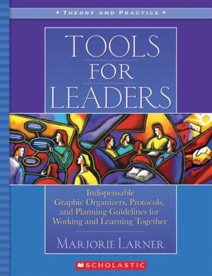 Tools for Leaders Indispensable Graphic Organizers, Protocols, and Planning Guidelines for Working and Learning Together