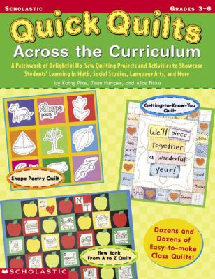 Quick Quilts Across the Curriculum A Patchwork of Delightful No-Sew Quilting Projects and Activities to Showcase Students' Learning in Math, Social Studies, Language Arts, and More