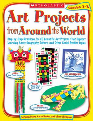 Art Projects from Around the World Grades 1-3 Step-by-step Directions for 20 Beautiful Art Projects That Support Learning About Geography, Culture, And Other Social Studies Topics