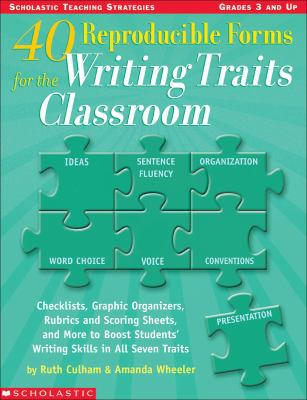 40 Reproducible Forms for the Writing Traits Classroom Checklists, Graphic Organizers, Rubrics and Scoring Sheets, and More to Boost Students' Writing Skills in All Seven Traits