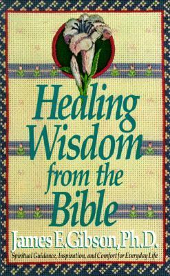Healing Wisdom from the Bible: Spiritual Guidance, Inspiration, and Comfort for Every Day Life - James E. Gibson - Mass Market Paperback