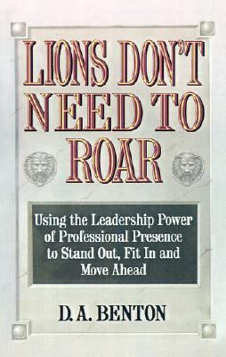Lions Don't Need to Roar Using the Leadership Power of Professional Presence to Stand Out, Fit in and Move Ahead
