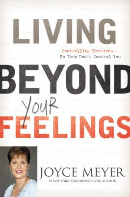 Living Beyond Your Feelings : Controlling Emotions So They Don't Control You
